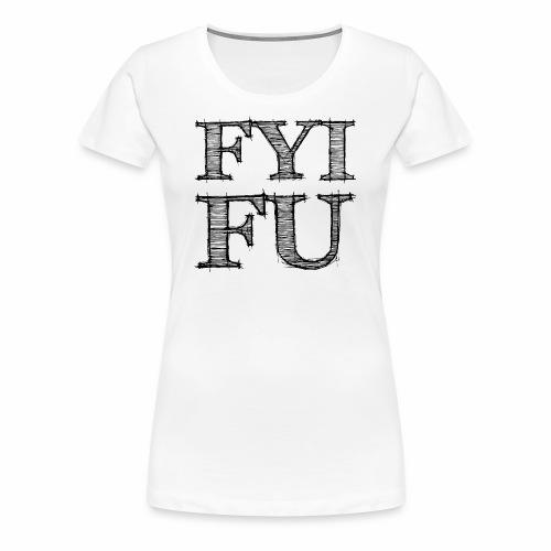 FYI - FU - Frauen Premium T-Shirt