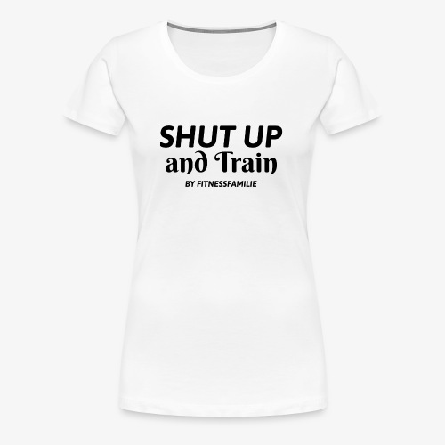Shut up and train - Frauen Premium T-Shirt