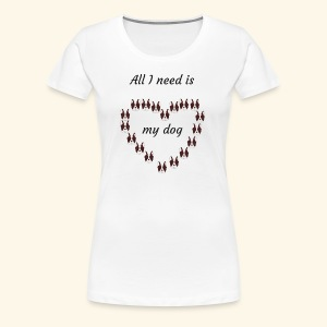 All I need is my dog - T-shirt Premium Femme