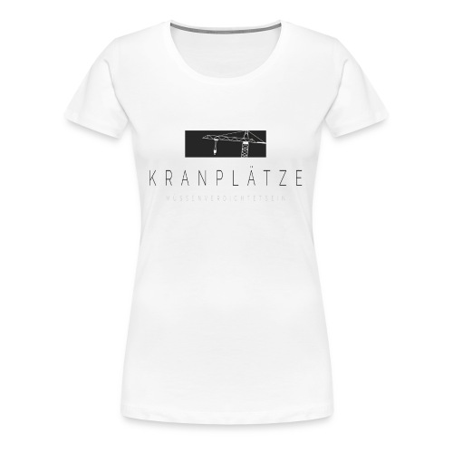 Kranplätze müssen verdichtet sein. - Frauen Premium T-Shirt