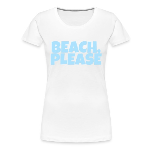 Beach, Please - Frauen Premium T-Shirt
