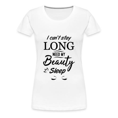I can't stay long, need my beauty sleep - Women's Premium T-Shirt