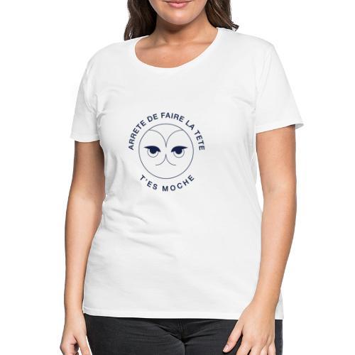 Arrête De Faire La Tête, T'es Moche - T-shirt Premium Femme