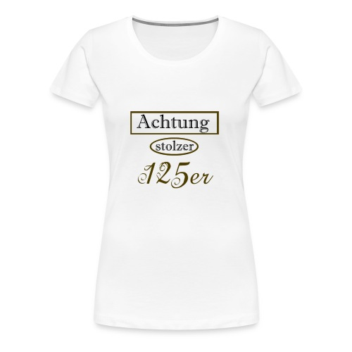 Achtung stolzer 125er - Frauen Premium T-Shirt