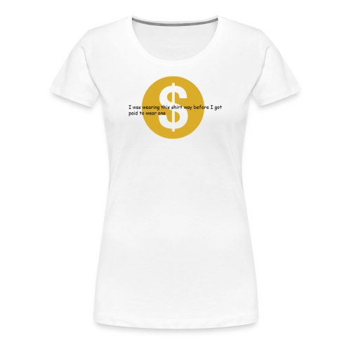 i got paid to wear this shirt - Women's Premium T-Shirt
