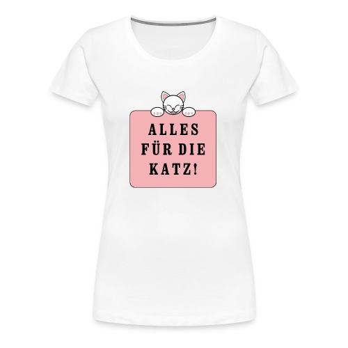Alles für die Katz! - Frauen Premium T-Shirt