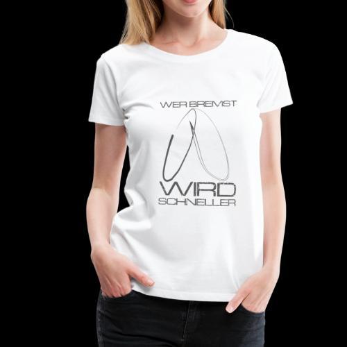 Wer bremst wird schneller! - Frauen Premium T-Shirt
