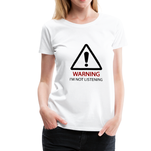 Warning! I'm not listening - Frauen Premium T-Shirt