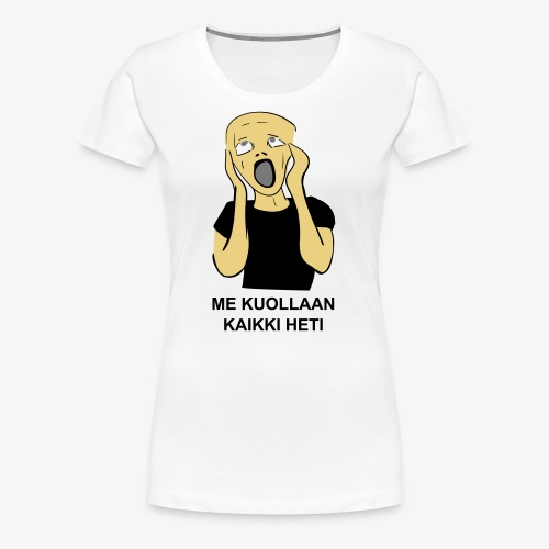 ME KUOLLAAN KAIKKI HETI - Naisten premium t-paita