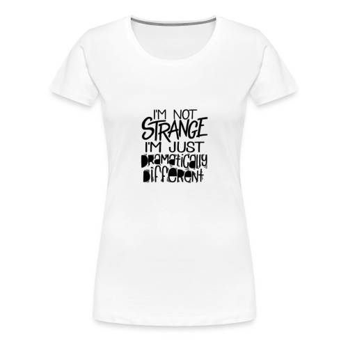 IMG_7928I'm not strange I'm dramatically different - Women's Premium T-Shirt