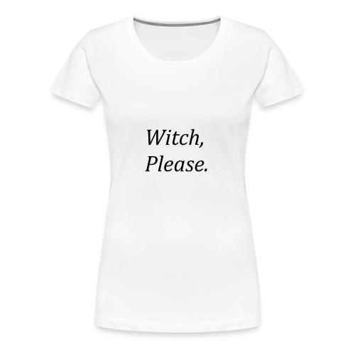 Witch, Please. - Women's Premium T-Shirt