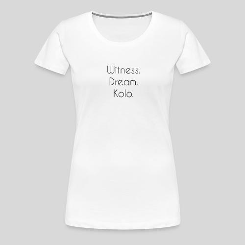 Witness. Dream. Kolo. - Premium T-skjorte for kvinner