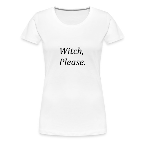 Witch, Please. - Women's Premium T-Shirt