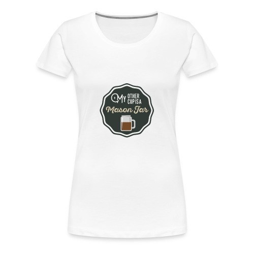 My Other Cup Is A Mason Jar - Women's Premium T-Shirt