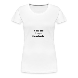j'nai pas le temps j'ai retraite - T-shirt Premium Femme