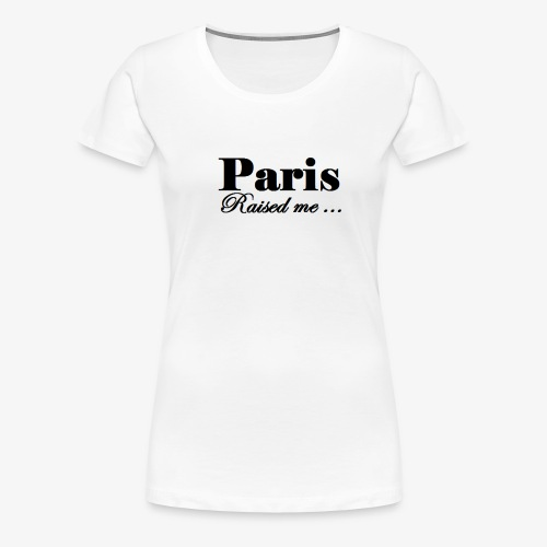 Paris Raised me - T-shirt Premium Femme