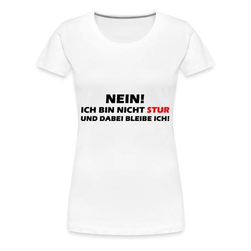 Nein! Ich bin nicht Stur und dabei bleibe ich - Frauen Premium T-Shirt