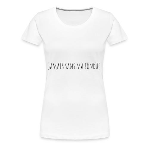 T-Shirt Jamais sans ma fondue - T-shirt Premium Femme