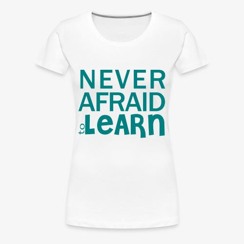 Never afraid to learn - T-shirt Premium Femme