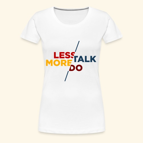 LESS TALK MORE DO - Frauen Premium T-Shirt