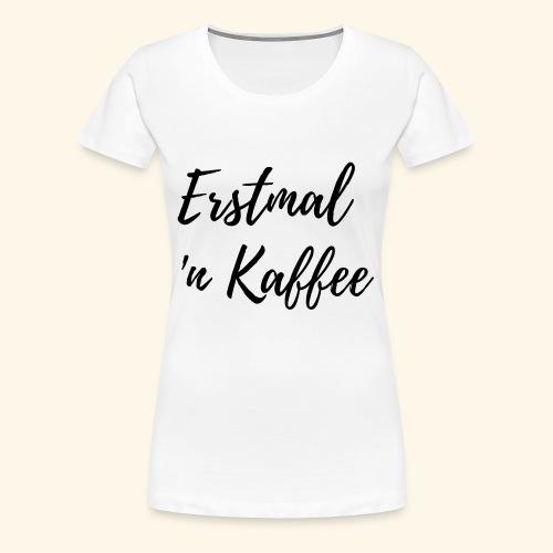 Erstmal n Kaffee - Statementshirts für Mamas - Frauen Premium T-Shirt