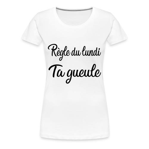 règle du lundi : ta gueule - T-shirt Premium Femme