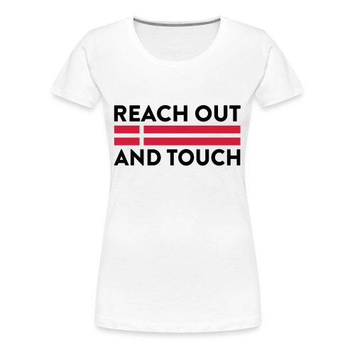 Reach Out And Touch - Dame premium T-shirt