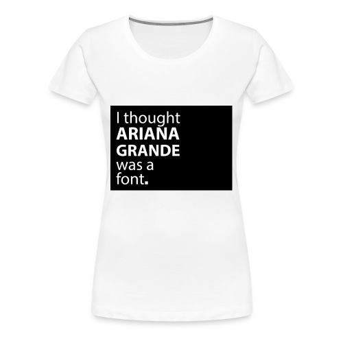 I thought ariana grande was a font - Vrouwen Premium T-shirt