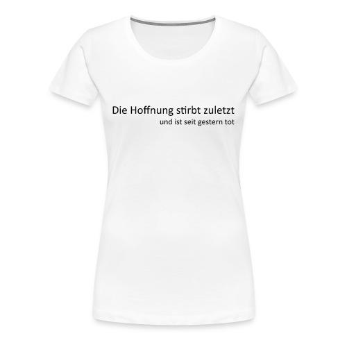 Die Hoffnung stirbt zuletzt - Frauen Premium T-Shirt