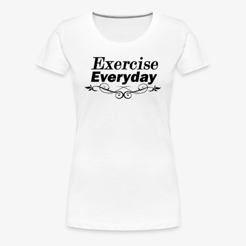 Exercise Everyday text - Vrouwen Premium T-shirt