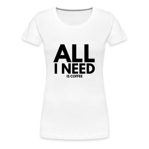 all i need is coffee. kaffee spruch. - Frauen Premium T-Shirt
