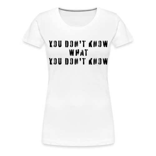 You Don't Know What You Don't Know Funny Quote - Women's Premium T-Shirt