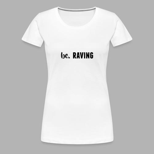 be. RAVING Womens - Women's Premium T-Shirt