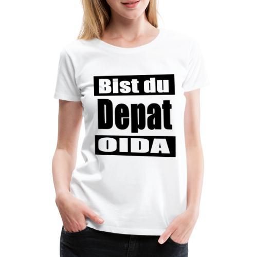 bist du depat oida - Frauen Premium T-Shirt