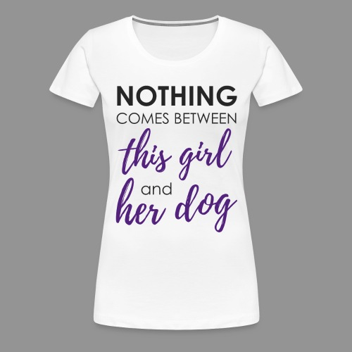 Nothing comes between this girl her and her dog - Women's Premium T-Shirt