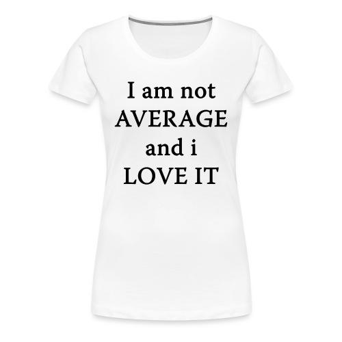 Not AVERAGE and i LOVE IT - Women's Premium T-Shirt
