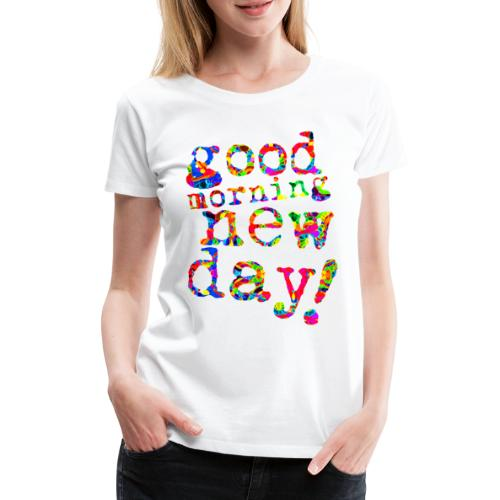 good morning new day - Vrouwen Premium T-shirt