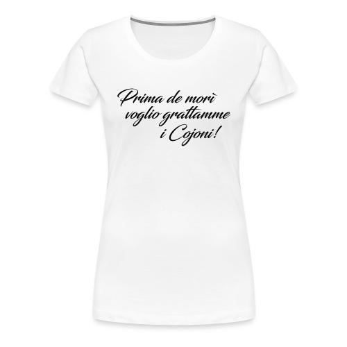 Prima de morì voglio grattamme i Cojoni! - Maglietta Premium da donna