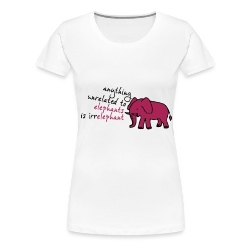 Anything unrelated to elephants is irrelephant - Vrouwen Premium T-shirt