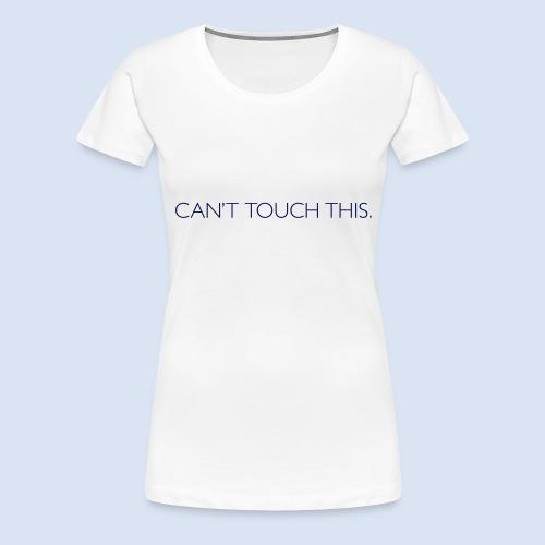 Can't Touch This. - Frauen Premium T-Shirt