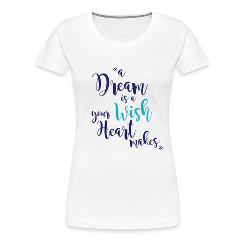 A dream is a wish your heart makes ( Colors) - T-shirt Premium Femme