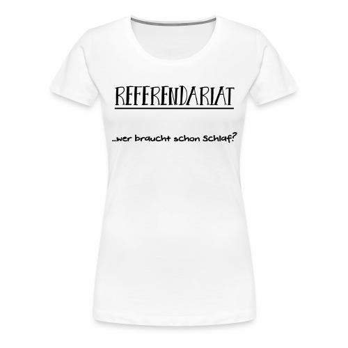Referendariat: Wer braucht schon Schlaf? - Frauen Premium T-Shirt