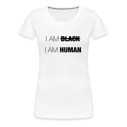 I AM BLACK - I AM HUMAN - Women's Premium T-Shirt