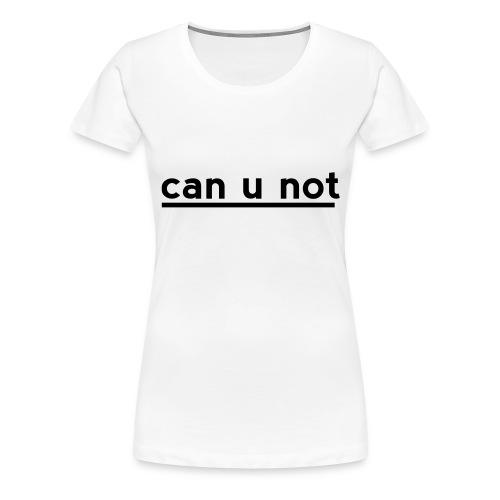 can u not - Frauen Premium T-Shirt