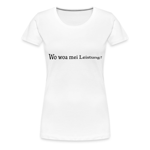 Wo war mei Leistung? - Frauen Premium T-Shirt