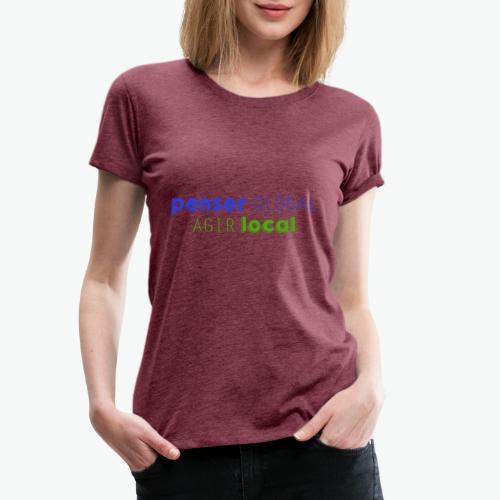 Penser global agir local - T-shirt Premium Femme