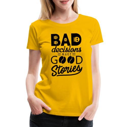 Schlechte Entscheidungen machen gute Geschichten - Frauen Premium T-Shirt