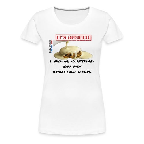 ITS OFFICIAL: I pour custard on my spotted dick - Women's Premium T-Shirt