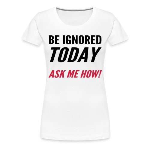 Be Ignored Today - Women's Premium T-Shirt