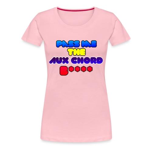 Pass me the AUX chord B**** - Women's Premium T-Shirt